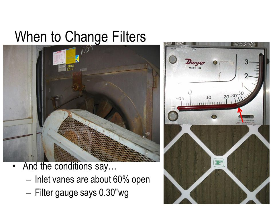 When to Change Filters And the conditions say… –Inlet vanes are about 60% open –Filter gauge says 0.30 wg