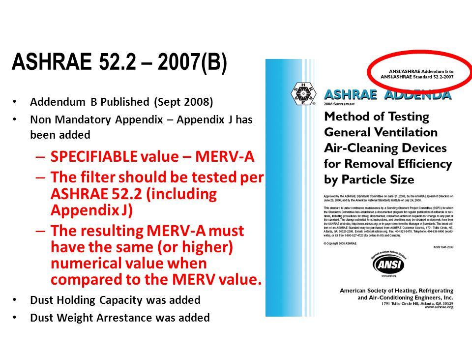 ASHRAE 52.2 – 2007(B) Addendum B Published (Sept 2008) Non Mandatory Appendix – Appendix J has been added – SPECIFIABLE value – MERV-A – The filter sh