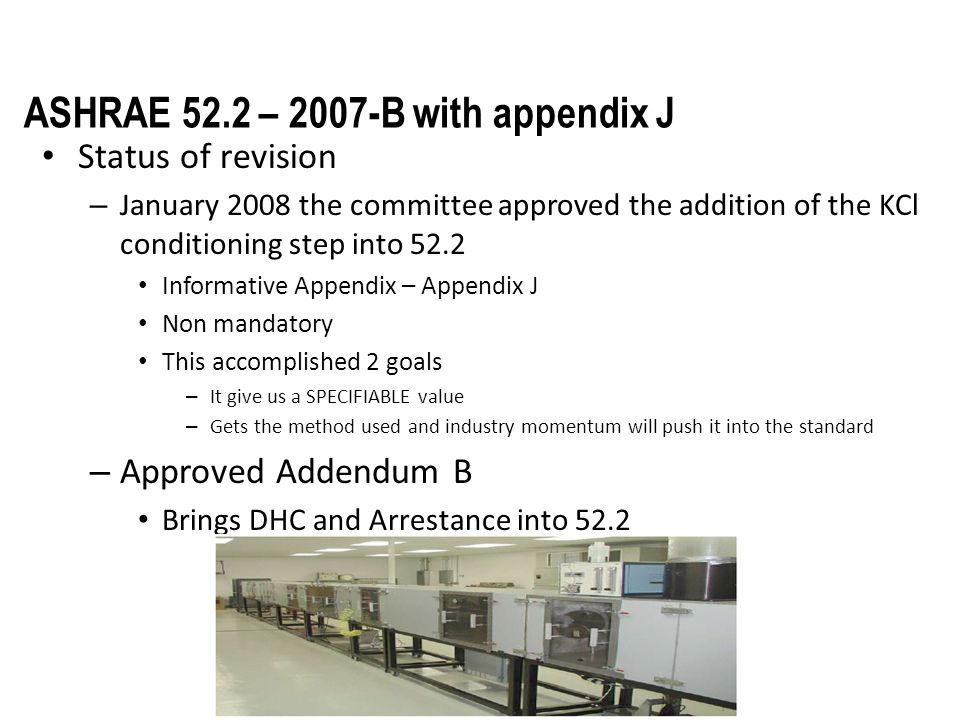 ASHRAE 52.2 – 2007-B with appendix J Status of revision – January 2008 the committee approved the addition of the KCl conditioning step into 52.2 Informative Appendix – Appendix J Non mandatory This accomplished 2 goals – It give us a SPECIFIABLE value – Gets the method used and industry momentum will push it into the standard – Approved Addendum B Brings DHC and Arrestance into 52.2