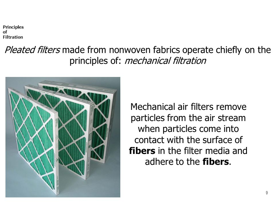 9 Mechanical air filters remove particles from the air stream when particles come into contact with the surface of fibers in the filter media and adhere to the fibers.