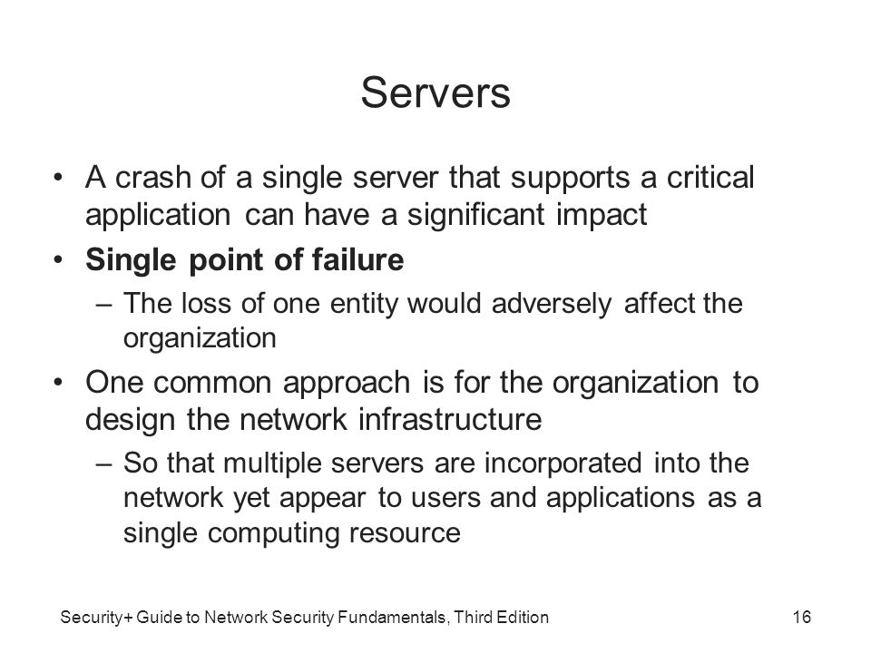 Security+ Guide to Network Security Fundamentals, Third Edition Servers A crash of a single server that supports a critical application can have a sig