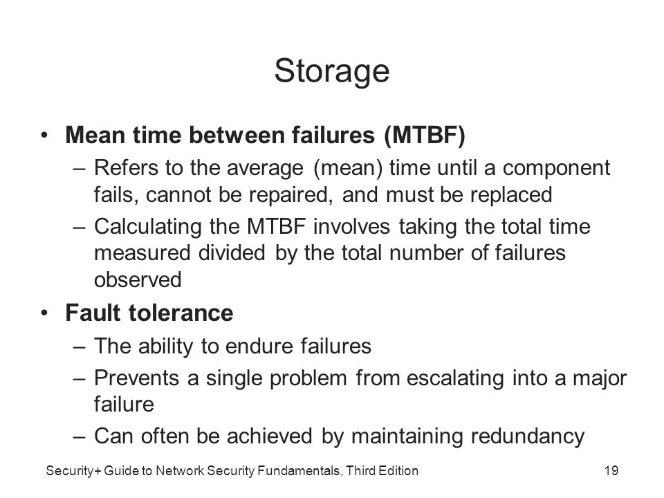 Security+ Guide to Network Security Fundamentals, Third Edition Storage Mean time between failures (MTBF) –Refers to the average (mean) time until a c