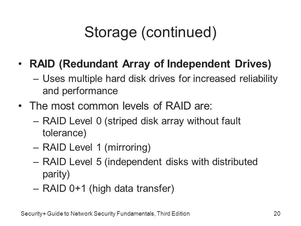 Security+ Guide to Network Security Fundamentals, Third Edition Storage (continued) RAID (Redundant Array of Independent Drives) –Uses multiple hard d