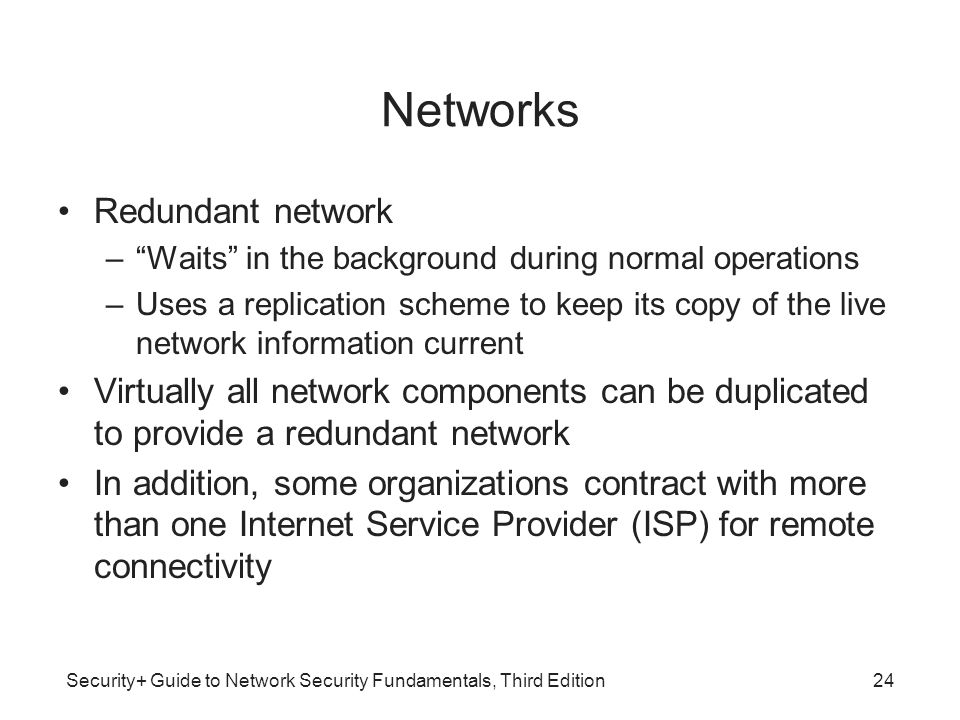 """Security+ Guide to Network Security Fundamentals, Third Edition Networks Redundant network –""""Waits"""" in the background during normal operations –Uses a"""