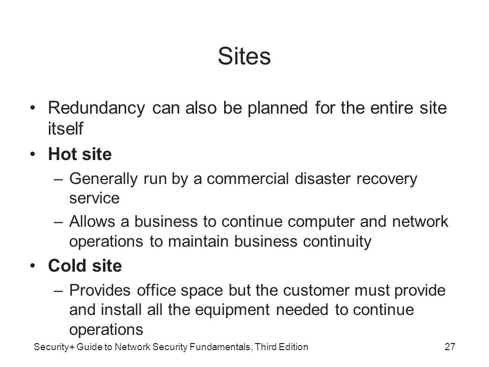 Security+ Guide to Network Security Fundamentals, Third Edition Sites Redundancy can also be planned for the entire site itself Hot site –Generally ru