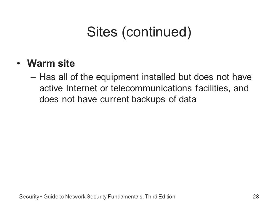 Security+ Guide to Network Security Fundamentals, Third Edition Sites (continued) Warm site –Has all of the equipment installed but does not have acti