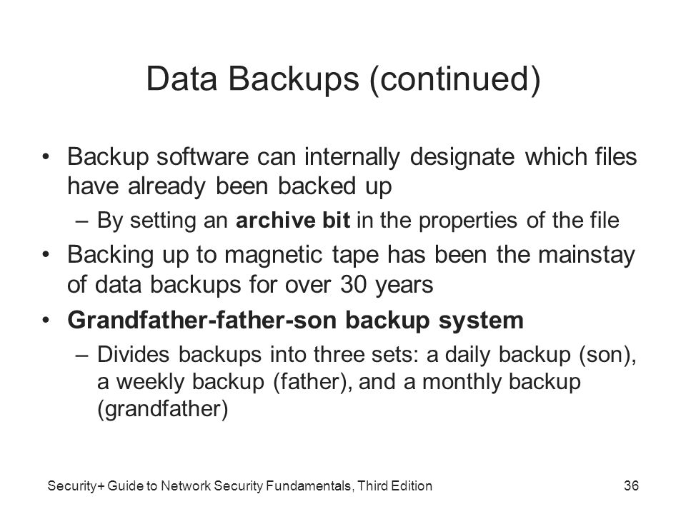 Security+ Guide to Network Security Fundamentals, Third Edition Data Backups (continued) Backup software can internally designate which files have alr