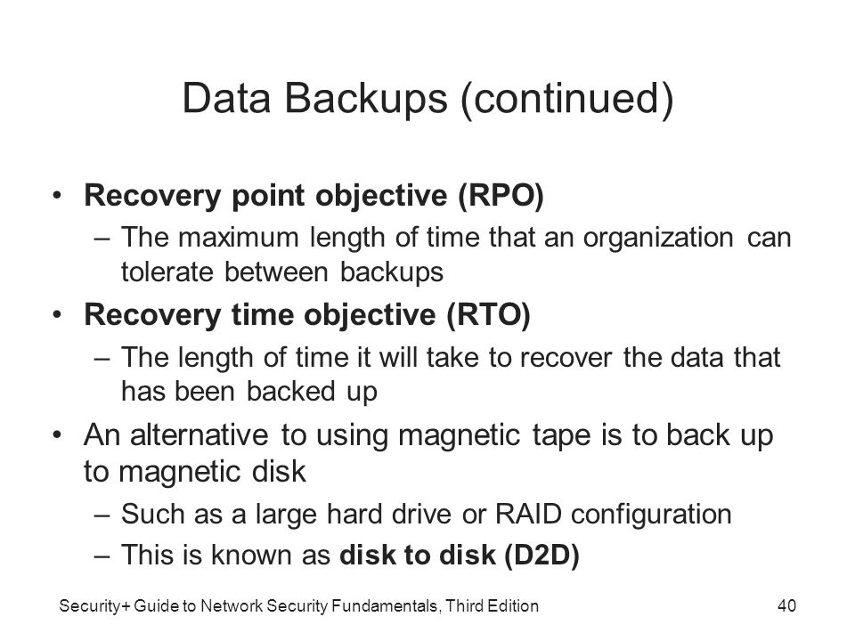 Security+ Guide to Network Security Fundamentals, Third Edition Data Backups (continued) Recovery point objective (RPO) –The maximum length of time th