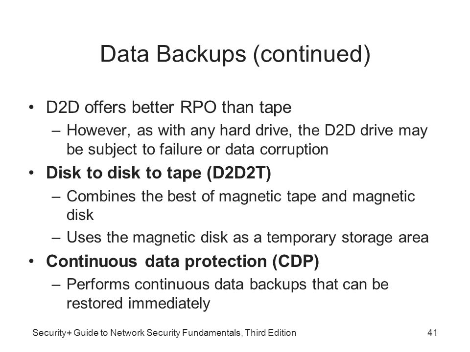 Security+ Guide to Network Security Fundamentals, Third Edition Data Backups (continued) D2D offers better RPO than tape –However, as with any hard dr