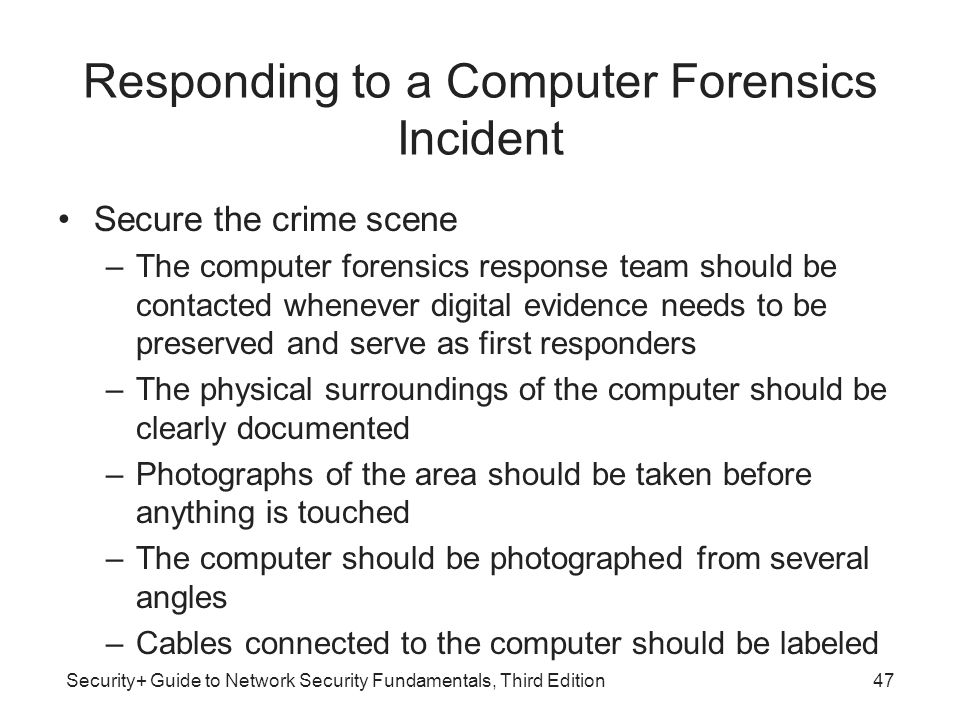 Security+ Guide to Network Security Fundamentals, Third Edition Responding to a Computer Forensics Incident Secure the crime scene –The computer foren