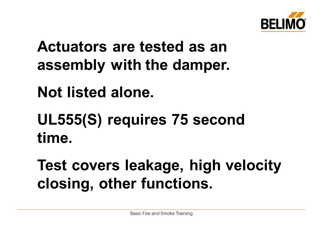 Basic Fire and Smoke Training Actuators are tested as an assembly with the damper. Not listed alone. UL555(S) requires 75 second time. Test covers lea