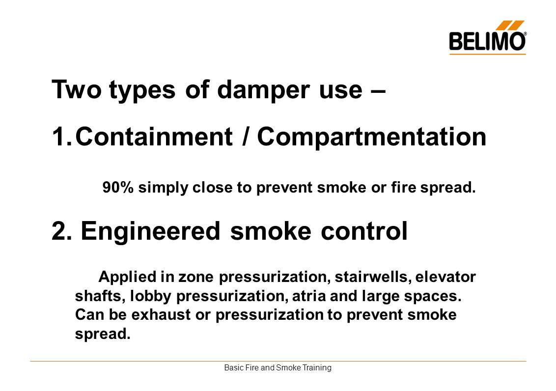 Basic Fire and Smoke Training Two types of damper use – 1.Containment / Compartmentation 90% simply close to prevent smoke or fire spread. 2. Engineer