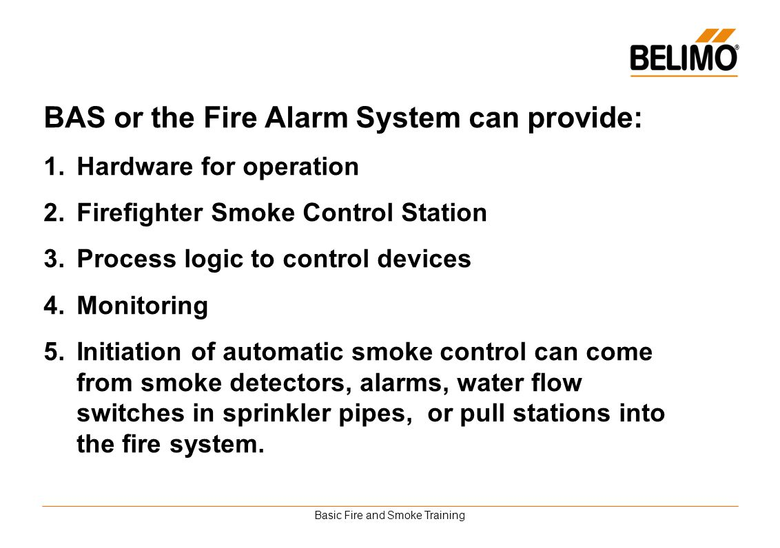 Basic Fire and Smoke Training BAS or the Fire Alarm System can provide: 1.Hardware for operation 2.Firefighter Smoke Control Station 3.Process logic t