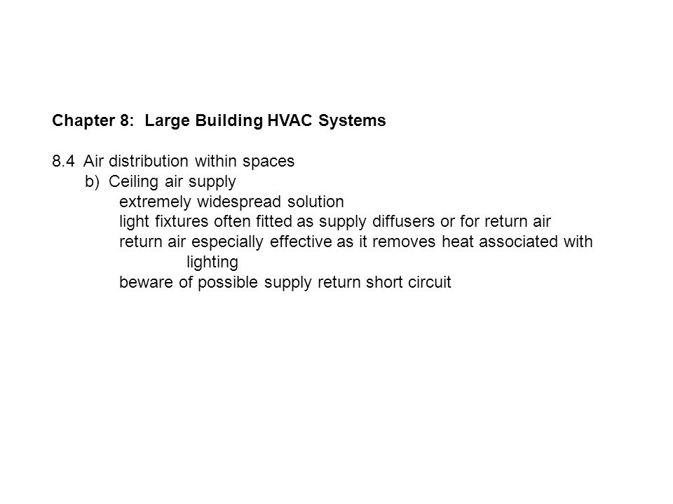 Chapter 8: Large Building HVAC Systems 8.4 Air distribution within spaces b) Ceiling air supply extremely widespread solution light fixtures often fitted as supply diffusers or for return air return air especially effective as it removes heat associated with lighting beware of possible supply return short circuit