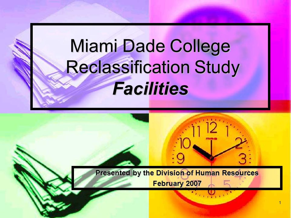 1 Miami Dade College Reclassification Study Facilities Presented by the Division of Human Resources February 2007