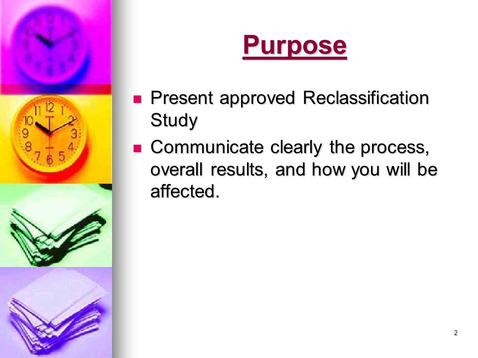 2 Purpose Present approved Reclassification Study Present approved Reclassification Study Communicate clearly the process, overall results, and how you will be affected.