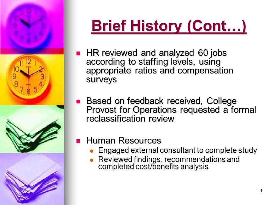 4 Brief History (Cont…) HR reviewed and analyzed 60 jobs according to staffing levels, using appropriate ratios and compensation surveys HR reviewed and analyzed 60 jobs according to staffing levels, using appropriate ratios and compensation surveys Based on feedback received, College Provost for Operations requested a formal reclassification review Based on feedback received, College Provost for Operations requested a formal reclassification review Human Resources Human Resources Engaged external consultant to complete study Engaged external consultant to complete study Reviewed findings, recommendations and completed cost/benefits analysis Reviewed findings, recommendations and completed cost/benefits analysis