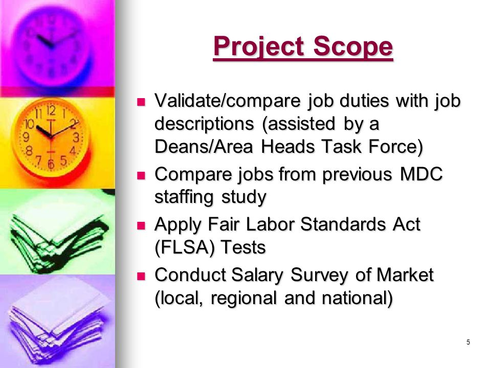 5 Project Scope Validate/compare job duties with job descriptions (assisted by a Deans/Area Heads Task Force) Validate/compare job duties with job descriptions (assisted by a Deans/Area Heads Task Force) Compare jobs from previous MDC staffing study Compare jobs from previous MDC staffing study Apply Fair Labor Standards Act (FLSA) Tests Apply Fair Labor Standards Act (FLSA) Tests Conduct Salary Survey of Market (local, regional and national) Conduct Salary Survey of Market (local, regional and national)