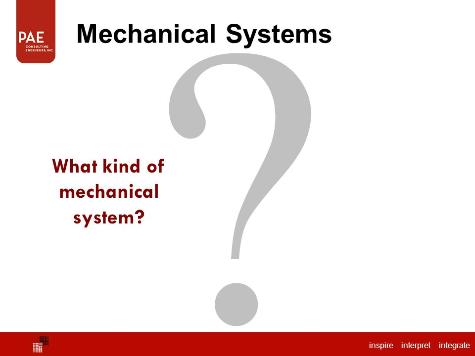 inspire interpret integrate ? Mechanical Systems What kind of mechanical system?