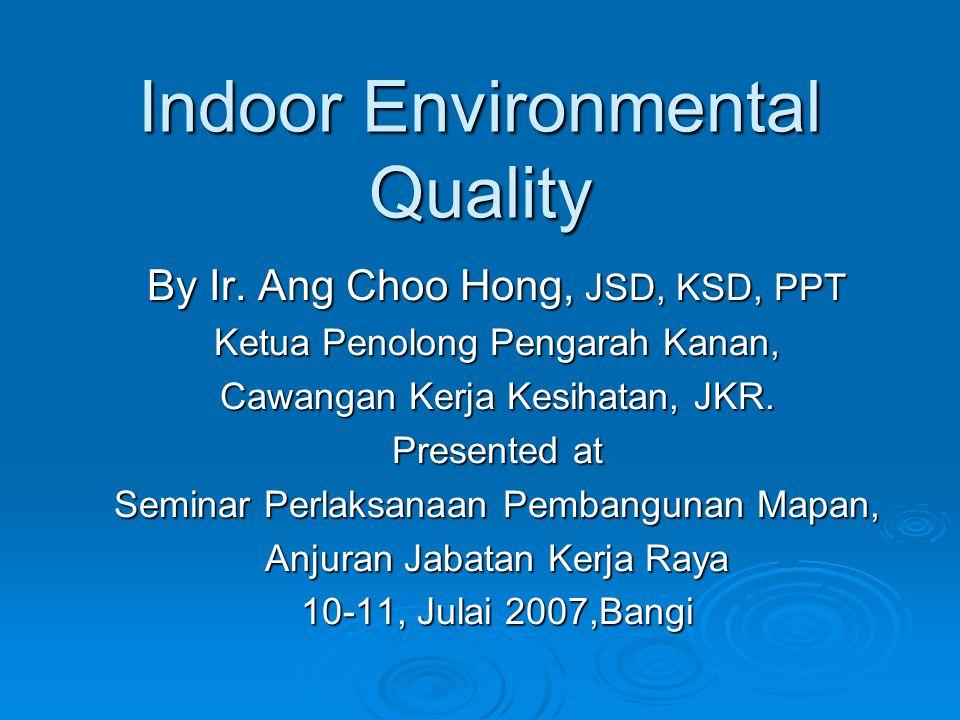 Indoor Environmental Quality By Ir. Ang Choo Hong, JSD, KSD, PPT Ketua Penolong Pengarah Kanan, Cawangan Kerja Kesihatan, JKR. Presented at Seminar Pe