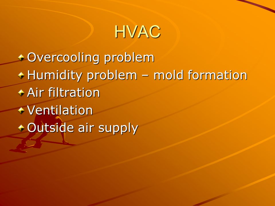 HVAC Overcooling problem Humidity problem – mold formation Air filtration Ventilation Outside air supply