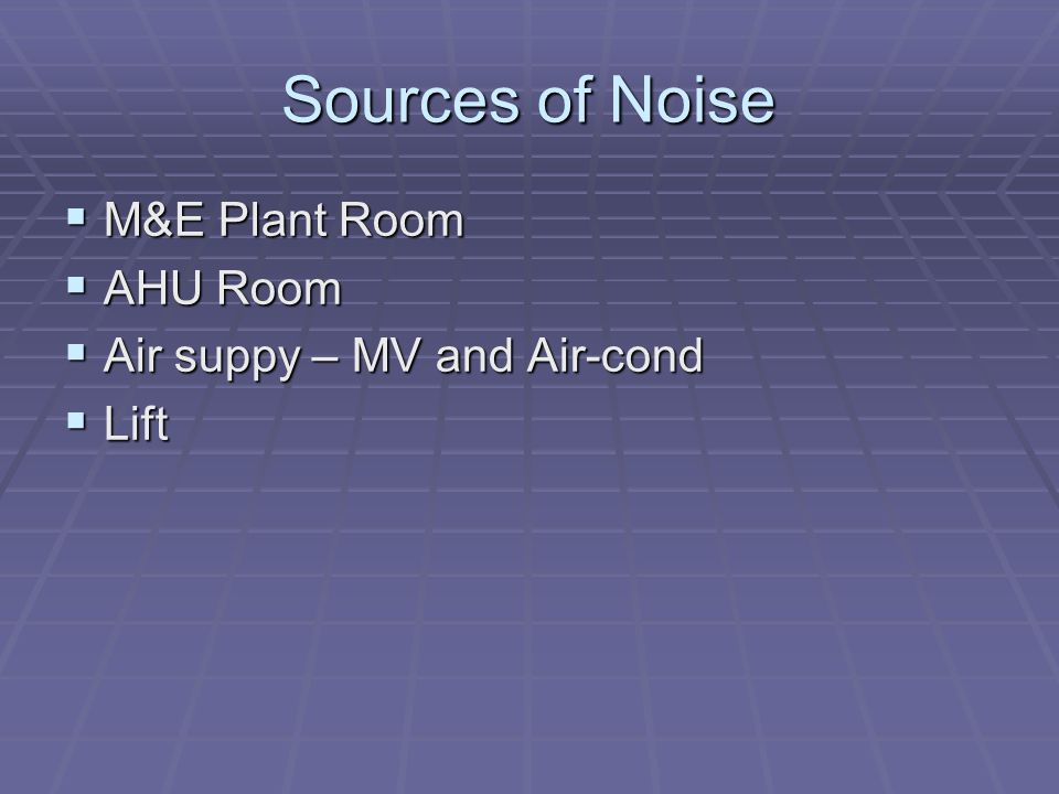 Sources of Noise  M&E Plant Room  AHU Room  Air suppy – MV and Air-cond  Lift