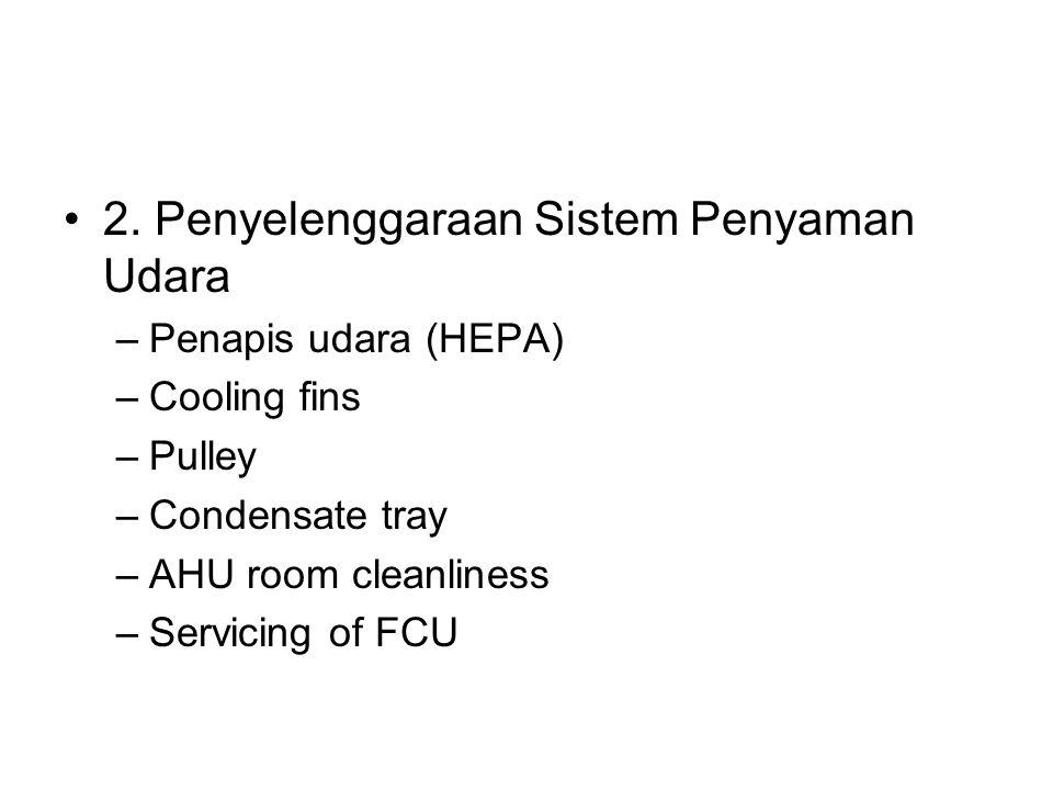 2. Penyelenggaraan Sistem Penyaman Udara –Penapis udara (HEPA) –Cooling fins –Pulley –Condensate tray –AHU room cleanliness –Servicing of FCU