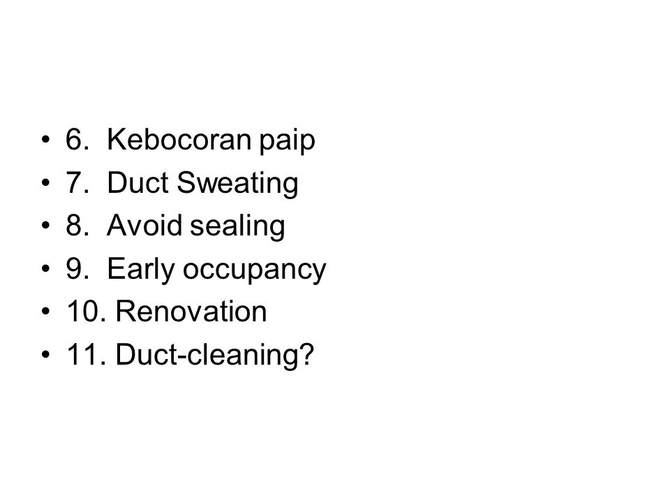 6. Kebocoran paip 7. Duct Sweating 8. Avoid sealing 9. Early occupancy 10. Renovation 11. Duct-cleaning?