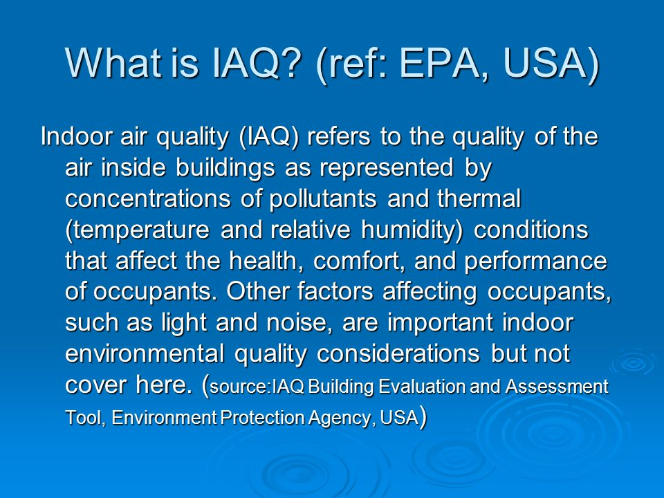 What is IAQ? (ref: EPA, USA) Indoor air quality (IAQ) refers to the quality of the air inside buildings as represented by concentrations of pollutants