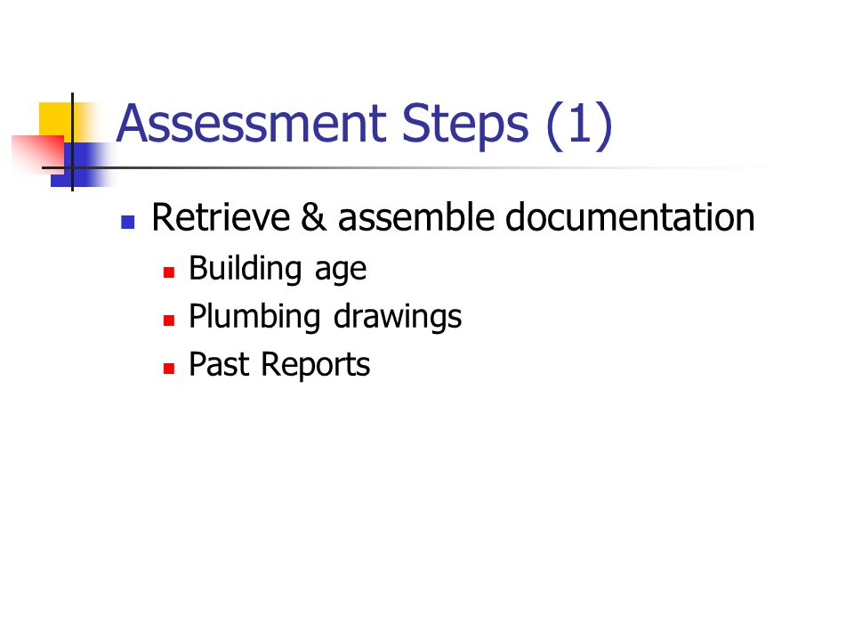 Assessment Steps (1) Retrieve & assemble documentation Building age Plumbing drawings Past Reports