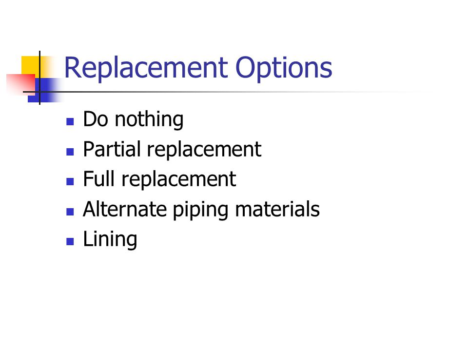 Replacement Options Do nothing Partial replacement Full replacement Alternate piping materials Lining