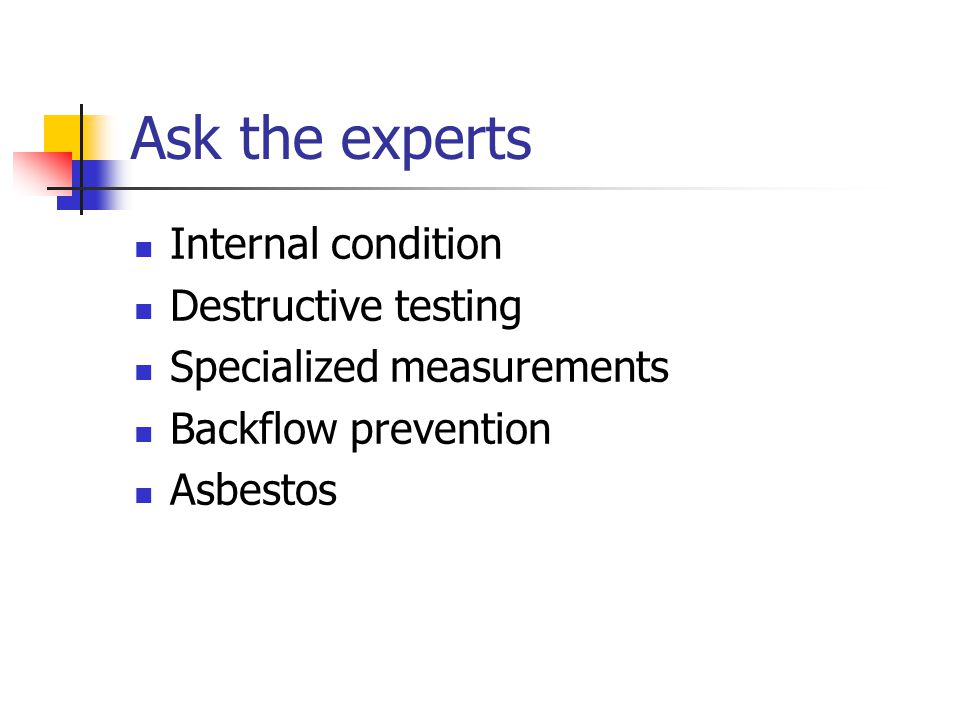 Ask the experts Internal condition Destructive testing Specialized measurements Backflow prevention Asbestos