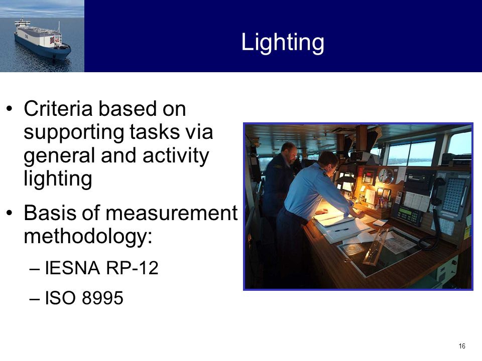 16 Lighting Criteria based on supporting tasks via general and activity lighting Basis of measurement methodology: –IESNA RP-12 –ISO 8995