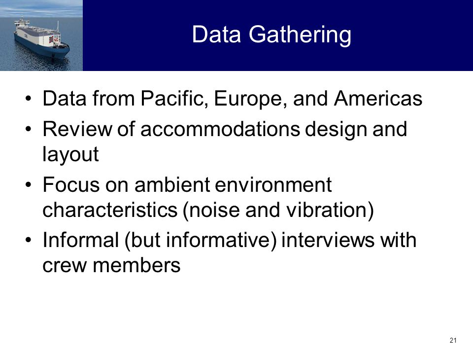 21 Data Gathering Data from Pacific, Europe, and Americas Review of accommodations design and layout Focus on ambient environment characteristics (noise and vibration) Informal (but informative) interviews with crew members
