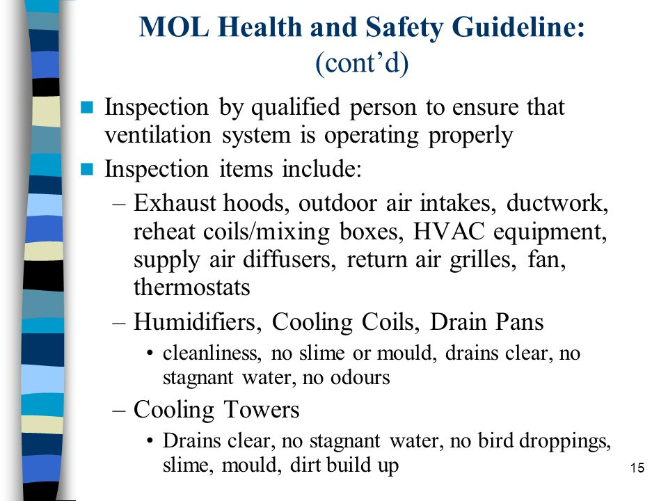 15 MOL Health and Safety Guideline: (cont'd) Inspection by qualified person to ensure that ventilation system is operating properly Inspection items include: –Exhaust hoods, outdoor air intakes, ductwork, reheat coils/mixing boxes, HVAC equipment, supply air diffusers, return air grilles, fan, thermostats –Humidifiers, Cooling Coils, Drain Pans cleanliness, no slime or mould, drains clear, no stagnant water, no odours –Cooling Towers Drains clear, no stagnant water, no bird droppings, slime, mould, dirt build up