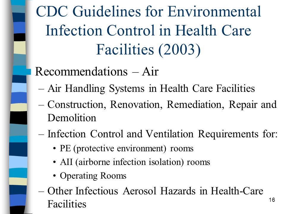 17 Airborne Infection Isolation Rooms Maintain continuous negative air pressure Monitor air pressure periodically (daily) or with permanent visual monitoring mechanism Ensure rooms well-sealed/no leakage Self-closing devices on exit doors > 12 ACH for renovated or newly constructed rooms; or > 6 ACH for existing rooms Direct exhaust air outside, away from intake HEPA filtration and/or UVGI filtered exhaust