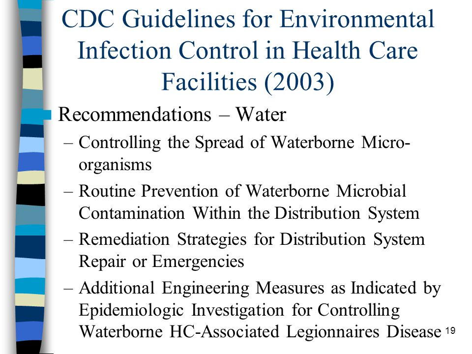 19 CDC Guidelines for Environmental Infection Control in Health Care Facilities (2003) Recommendations – Water –Controlling the Spread of Waterborne Micro- organisms –Routine Prevention of Waterborne Microbial Contamination Within the Distribution System –Remediation Strategies for Distribution System Repair or Emergencies –Additional Engineering Measures as Indicated by Epidemiologic Investigation for Controlling Waterborne HC-Associated Legionnaires Disease