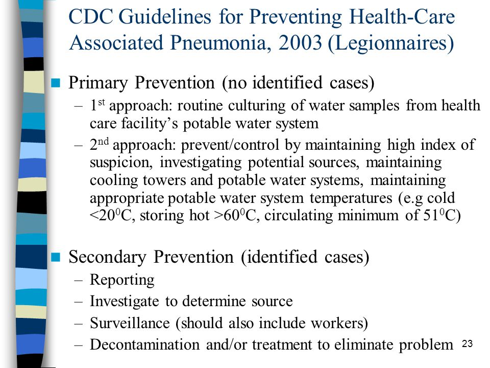 23 CDC Guidelines for Preventing Health-Care Associated Pneumonia, 2003 (Legionnaires) Primary Prevention (no identified cases) –1 st approach: routine culturing of water samples from health care facility's potable water system –2 nd approach: prevent/control by maintaining high index of suspicion, investigating potential sources, maintaining cooling towers and potable water systems, maintaining appropriate potable water system temperatures (e.g cold 60 0 C, circulating minimum of 51 0 C) Secondary Prevention (identified cases) –Reporting –Investigate to determine source –Surveillance (should also include workers) –Decontamination and/or treatment to eliminate problem