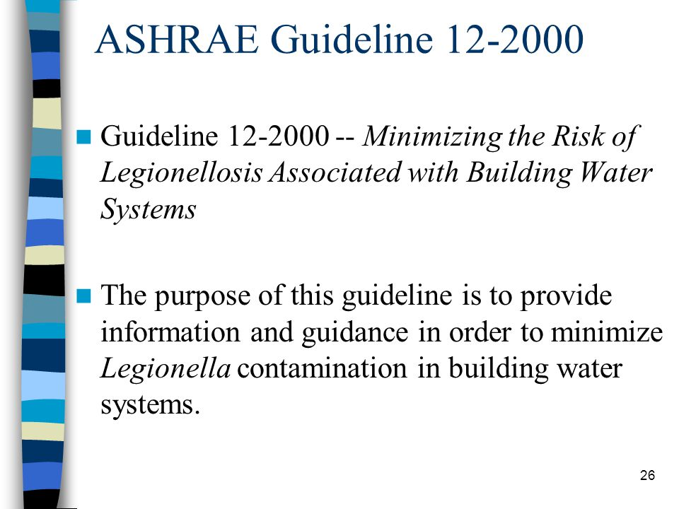 26 ASHRAE Guideline 12-2000 Guideline 12-2000 -- Minimizing the Risk of Legionellosis Associated with Building Water Systems The purpose of this guideline is to provide information and guidance in order to minimize Legionella contamination in building water systems.