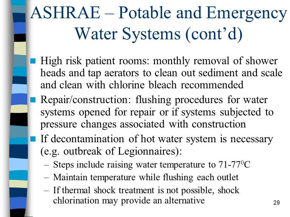 29 ASHRAE – Potable and Emergency Water Systems (cont'd) High risk patient rooms: monthly removal of shower heads and tap aerators to clean out sediment and scale and clean with chlorine bleach recommended Repair/construction: flushing procedures for water systems opened for repair or if systems subjected to pressure changes associated with construction If decontamination of hot water system is necessary (e.g.
