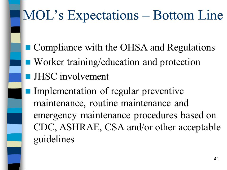 41 MOL's Expectations – Bottom Line Compliance with the OHSA and Regulations Worker training/education and protection JHSC involvement Implementation of regular preventive maintenance, routine maintenance and emergency maintenance procedures based on CDC, ASHRAE, CSA and/or other acceptable guidelines