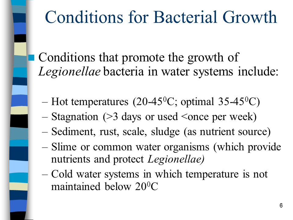 6 Conditions for Bacterial Growth Conditions that promote the growth of Legionellae bacteria in water systems include: –Hot temperatures (20-45 0 C; optimal 35-45 0 C) –Stagnation (>3 days or used <once per week) –Sediment, rust, scale, sludge (as nutrient source) –Slime or common water organisms (which provide nutrients and protect Legionellae) –Cold water systems in which temperature is not maintained below 20 0 C