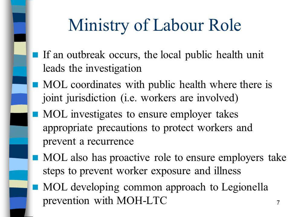 7 Ministry of Labour Role If an outbreak occurs, the local public health unit leads the investigation MOL coordinates with public health where there is joint jurisdiction (i.e.