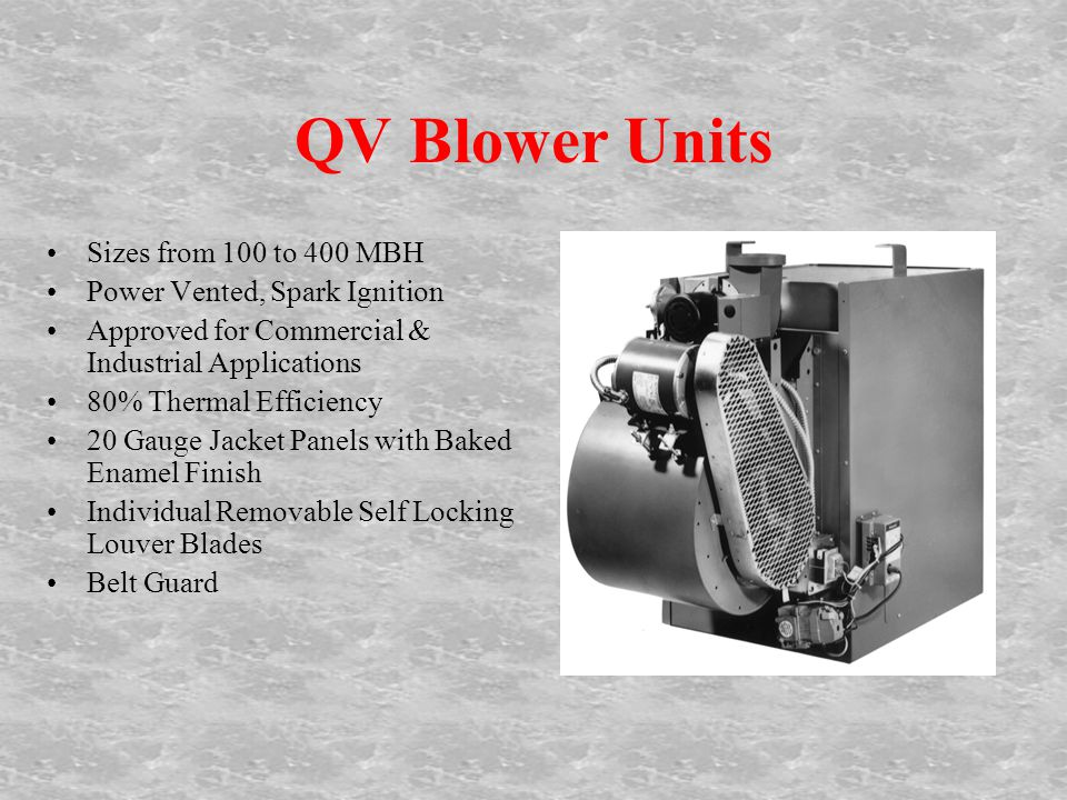 QV Blower Units Sizes from 100 to 400 MBH Power Vented, Spark Ignition Approved for Commercial & Industrial Applications 80% Thermal Efficiency 20 Gauge Jacket Panels with Baked Enamel Finish Individual Removable Self Locking Louver Blades Belt Guard