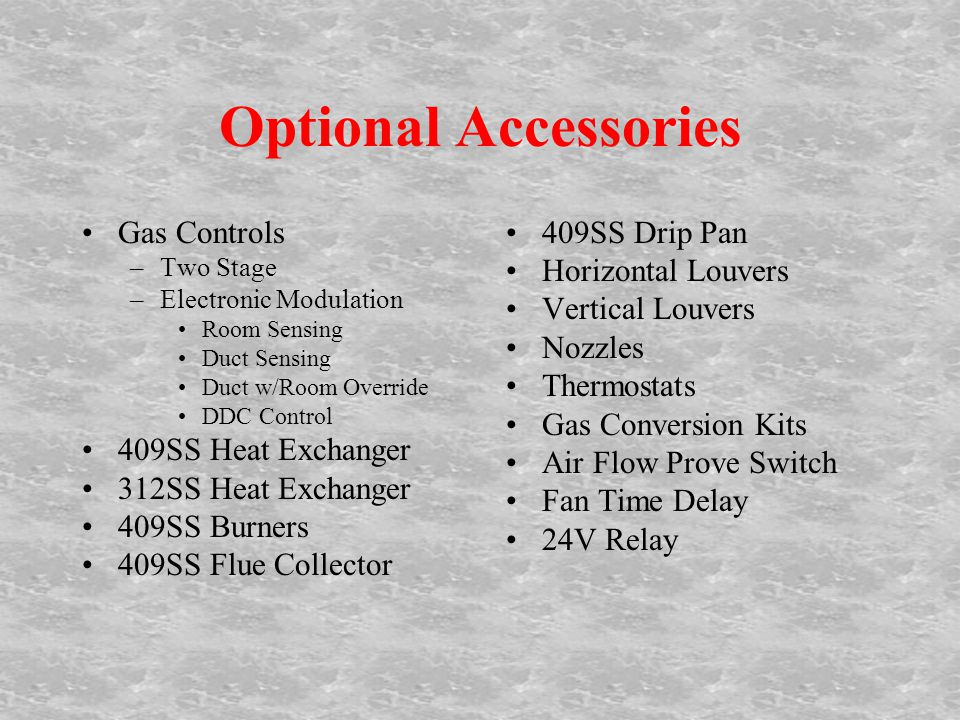Optional Accessories Gas Controls –Two Stage –Electronic Modulation Room Sensing Duct Sensing Duct w/Room Override DDC Control 409SS Heat Exchanger 312SS Heat Exchanger 409SS Burners 409SS Flue Collector 409SS Drip Pan Horizontal Louvers Vertical Louvers Nozzles Thermostats Gas Conversion Kits Air Flow Prove Switch Fan Time Delay 24V Relay