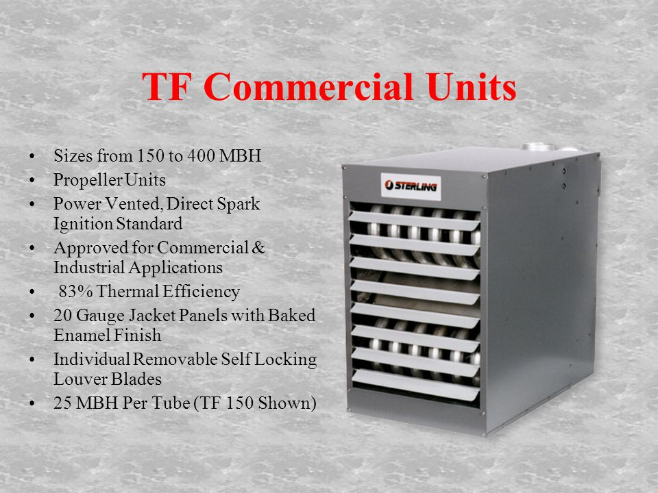 TF Commercial Units Sizes from 150 to 400 MBH Propeller Units Power Vented, Direct Spark Ignition Standard Approved for Commercial & Industrial Applications 83% Thermal Efficiency 20 Gauge Jacket Panels with Baked Enamel Finish Individual Removable Self Locking Louver Blades 25 MBH Per Tube (TF 150 Shown)