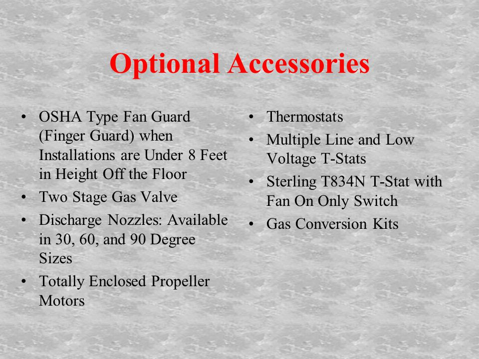 Optional Accessories OSHA Type Fan Guard (Finger Guard) when Installations are Under 8 Feet in Height Off the Floor Two Stage Gas Valve Discharge Nozzles: Available in 30, 60, and 90 Degree Sizes Totally Enclosed Propeller Motors Thermostats Multiple Line and Low Voltage T-Stats Sterling T834N T-Stat with Fan On Only Switch Gas Conversion Kits