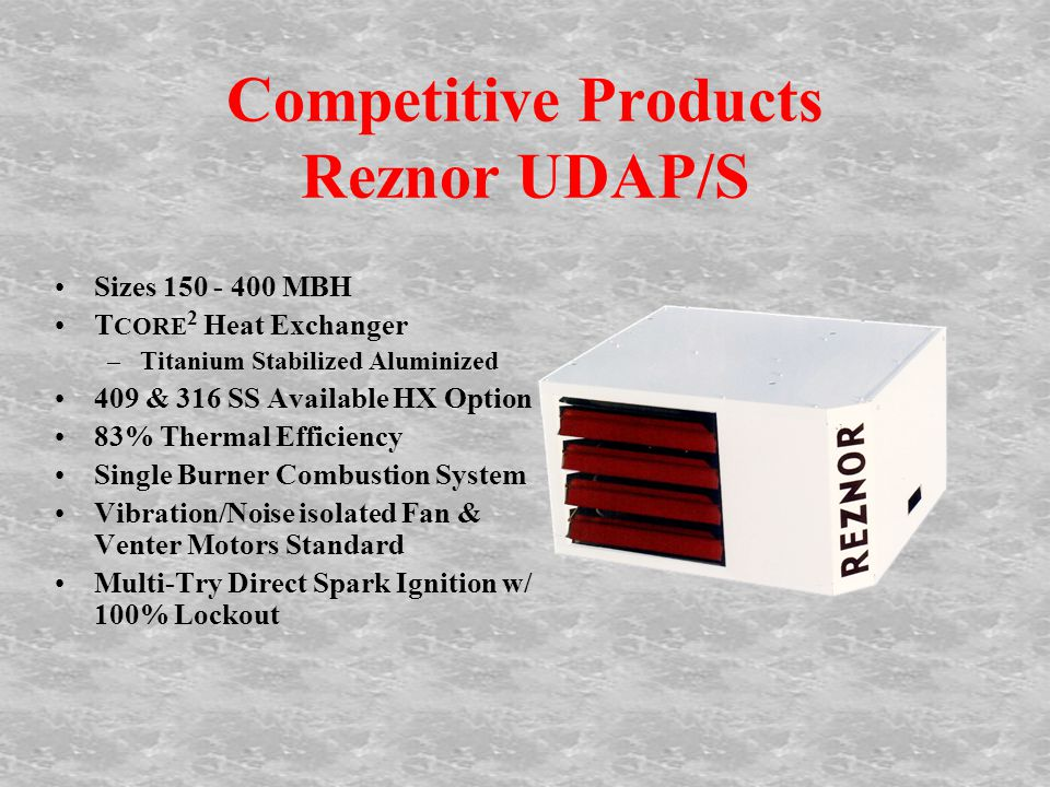 Competitive Products Reznor UDAP/S Sizes 150 - 400 MBH T CORE 2 Heat Exchanger –Titanium Stabilized Aluminized 409 & 316 SS Available HX Option 83% Thermal Efficiency Single Burner Combustion System Vibration/Noise isolated Fan & Venter Motors Standard Multi-Try Direct Spark Ignition w/ 100% Lockout