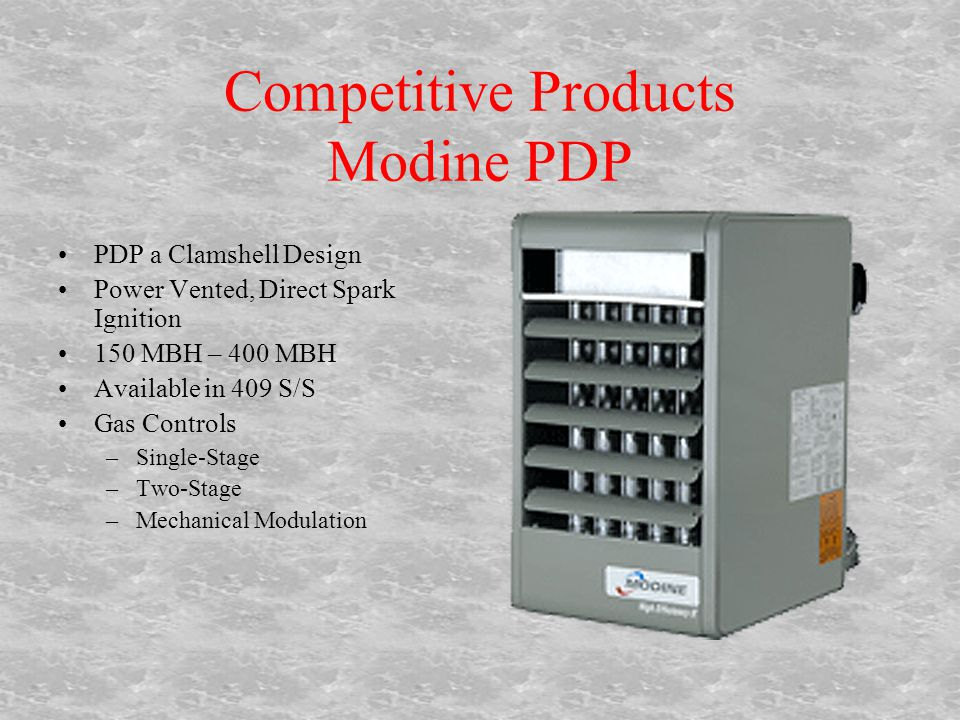 Competitive Products Modine PDP PDP a Clamshell Design Power Vented, Direct Spark Ignition 150 MBH – 400 MBH Available in 409 S/S Gas Controls –Single-Stage –Two-Stage –Mechanical Modulation
