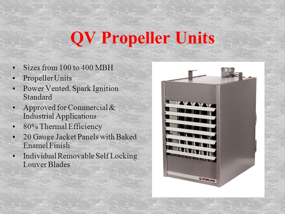 QV Propeller Units Sizes from 100 to 400 MBH Propeller Units Power Vented, Spark Ignition Standard Approved for Commercial & Industrial Applications 80% Thermal Efficiency 20 Gauge Jacket Panels with Baked Enamel Finish Individual Removable Self Locking Louver Blades